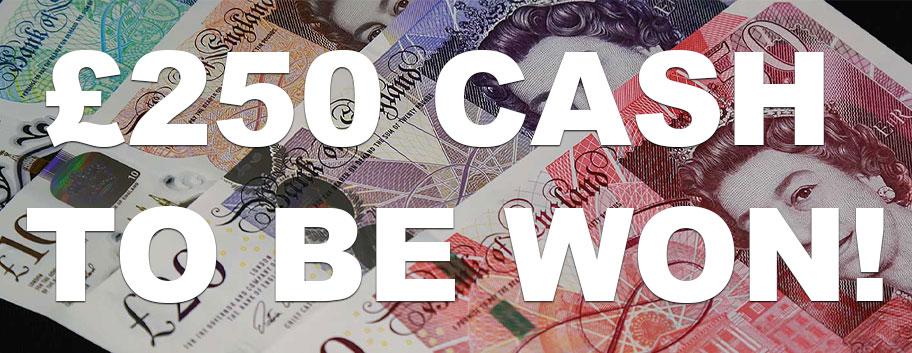 Win £250 Cash!